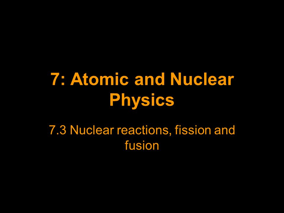7: Atomic and Nuclear Physics 7.3 Nuclear reactions, fission and fusion