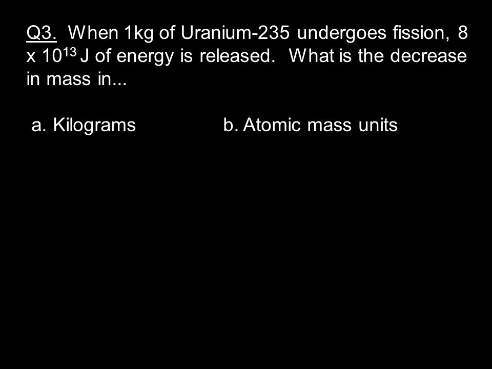 Q3. When 1kg of Uranium-235 undergoes fission, 8 x 10 13 J of energy is released.
