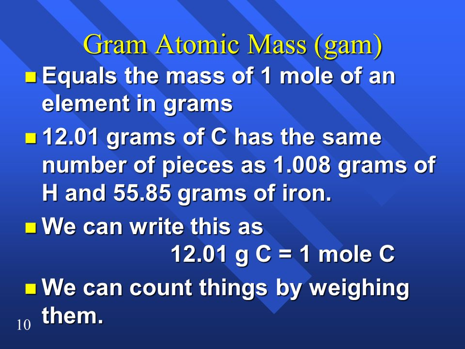 10 Gram Atomic Mass (gam) n Equals the mass of 1 mole of an element in grams n 12.01 grams of C has the same number of pieces as 1.008 grams of H and