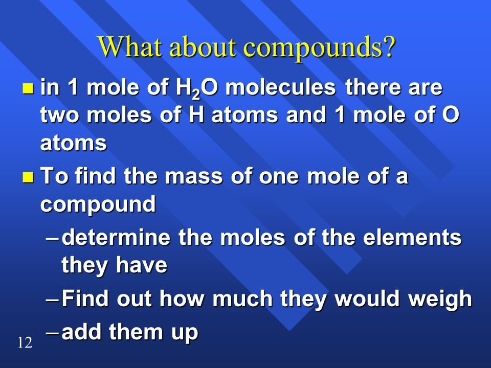12 What about compounds? n in 1 mole of H 2 O molecules there are two moles of H atoms and 1 mole of O atoms n To find the mass of one mole of a compo