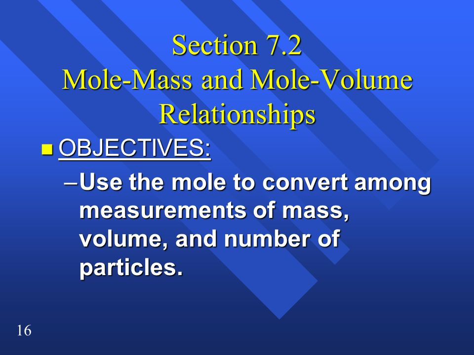 16 Section 7.2 Mole-Mass and Mole-Volume Relationships n OBJECTIVES: –Use the mole to convert among measurements of mass, volume, and number of partic