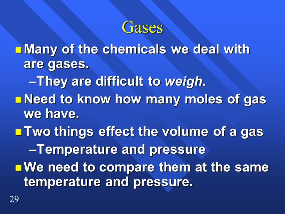 29 Gases n Many of the chemicals we deal with are gases. –They are difficult to weigh. n Need to know how many moles of gas we have. n Two things effe