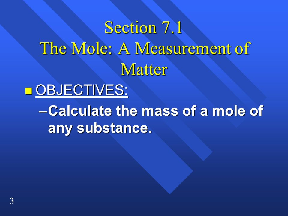 3 Section 7.1 The Mole: A Measurement of Matter n OBJECTIVES: –Calculate the mass of a mole of any substance.