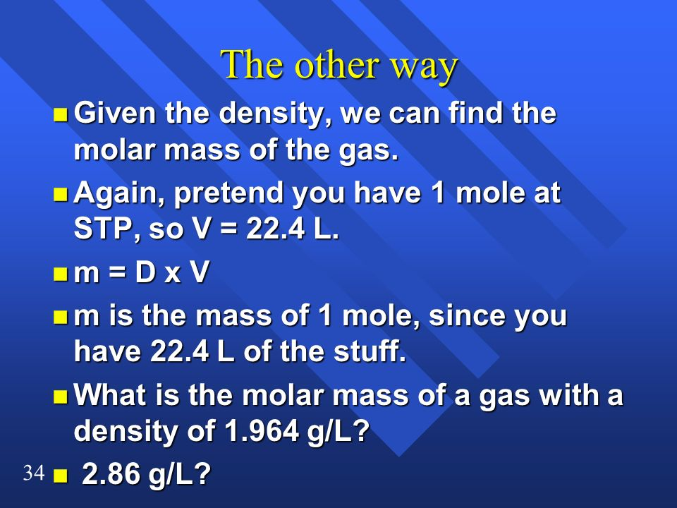 34 The other way n Given the density, we can find the molar mass of the gas. n Again, pretend you have 1 mole at STP, so V = 22.4 L. n m = D x V n m i