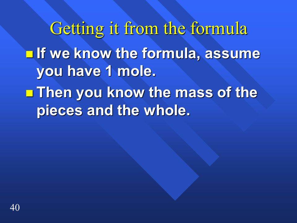40 Getting it from the formula n If we know the formula, assume you have 1 mole. n Then you know the mass of the pieces and the whole.