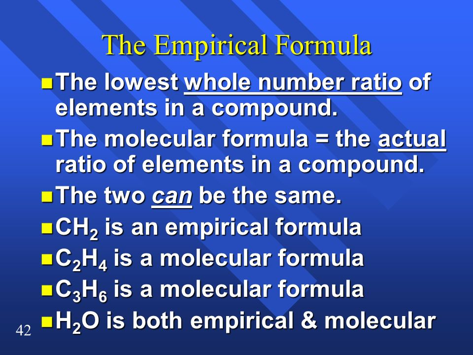 42 The Empirical Formula n The lowest whole number ratio of elements in a compound. n The molecular formula = the actual ratio of elements in a compou