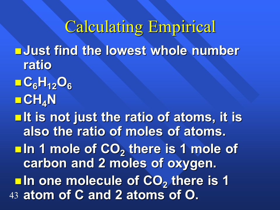 43 Calculating Empirical n Just find the lowest whole number ratio n C 6 H 12 O 6 n CH 4 N n It is not just the ratio of atoms, it is also the ratio o