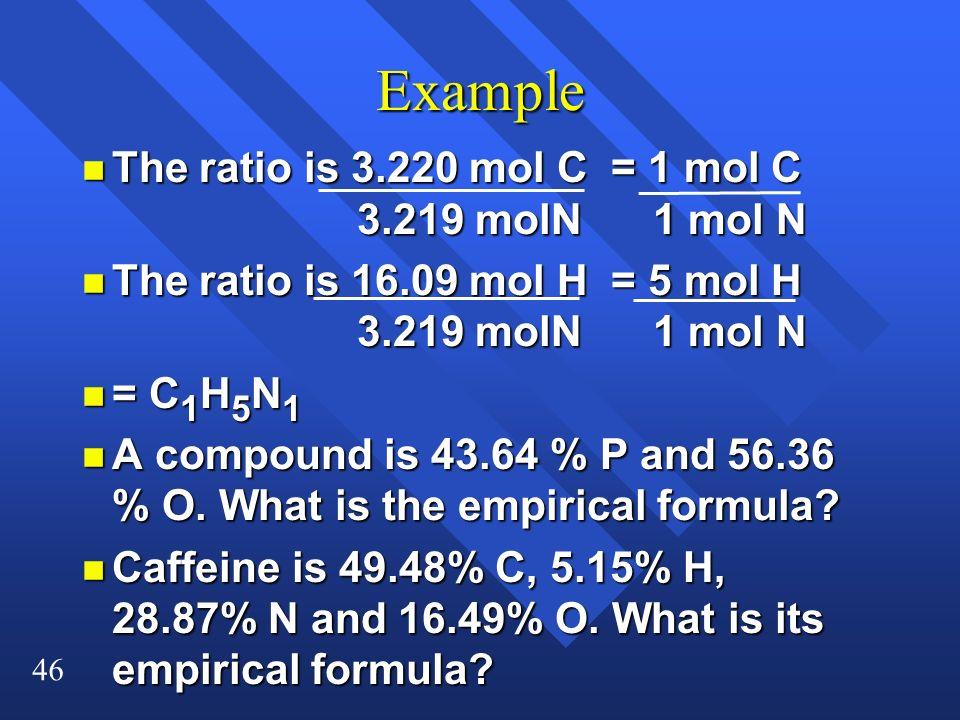 46 Example n The ratio is 3.220 mol C = 1 mol C 3.219 molN 1 mol N n The ratio is 16.09 mol H = 5 mol H 3.219 molN 1 mol N n = C 1 H 5 N 1 n A compoun
