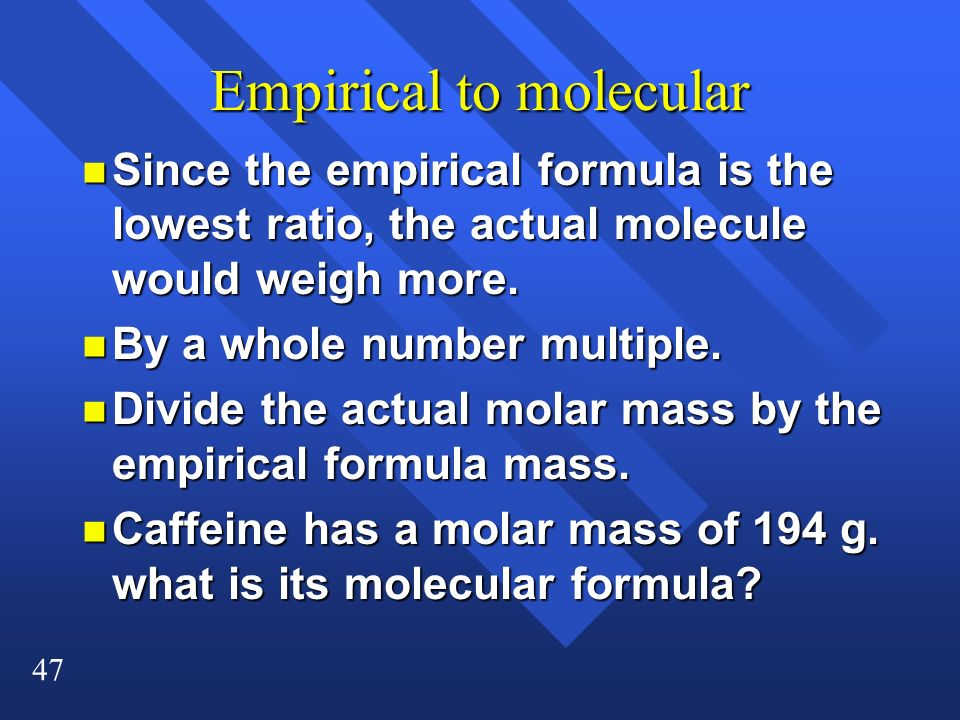 47 Empirical to molecular n Since the empirical formula is the lowest ratio, the actual molecule would weigh more. n By a whole number multiple. n Div