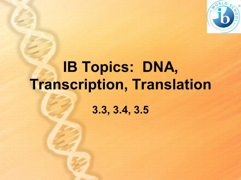 IB Topics: DNA, Transcription, Translation 3.3, 3.4, 3.5