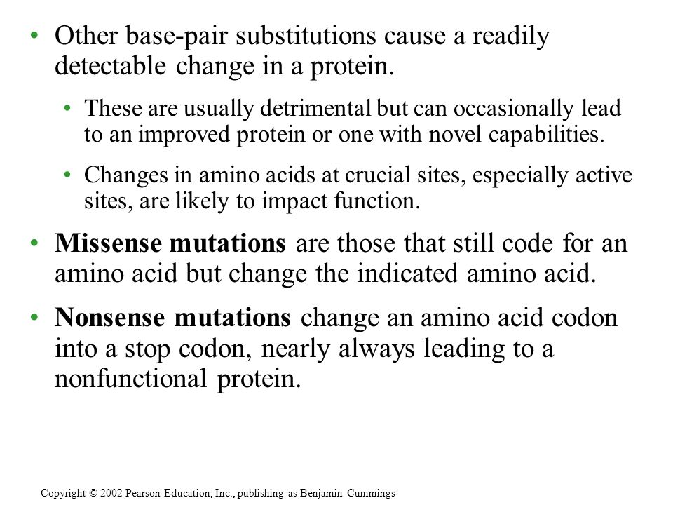 Other base-pair substitutions cause a readily detectable change in a protein. These are usually detrimental but can occasionally lead to an improved p