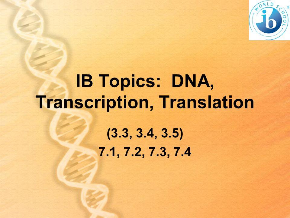 IB Topics: DNA, Transcription, Translation (3.3, 3.4, 3.5) 7.1, 7.2, 7.3, 7.4