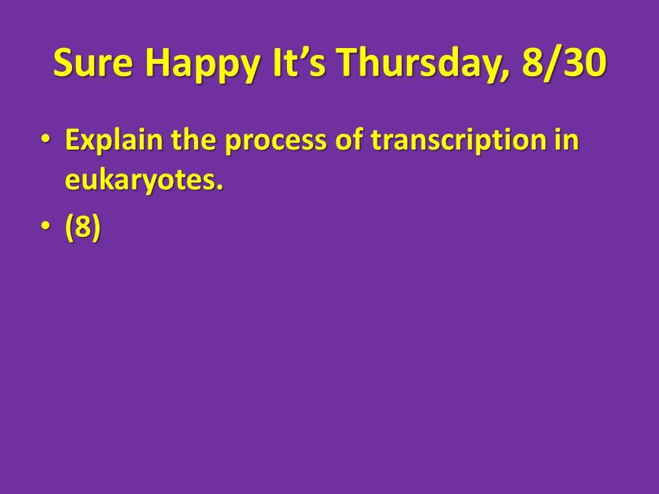 Sure Happy Its Thursday, 8/30 Explain the process of transcription in eukaryotes. Explain the process of transcription in eukaryotes. (8) (8)