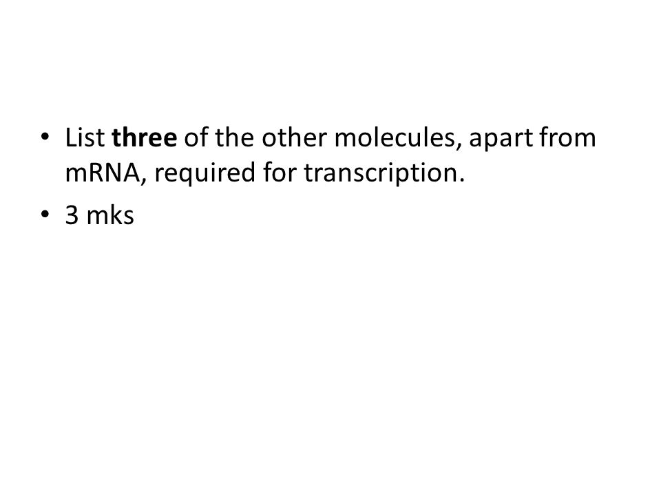 List three of the other molecules, apart from mRNA, required for transcription. 3 mks