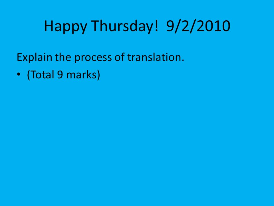 Happy Thursday! 9/2/2010 Explain the process of translation. (Total 9 marks)