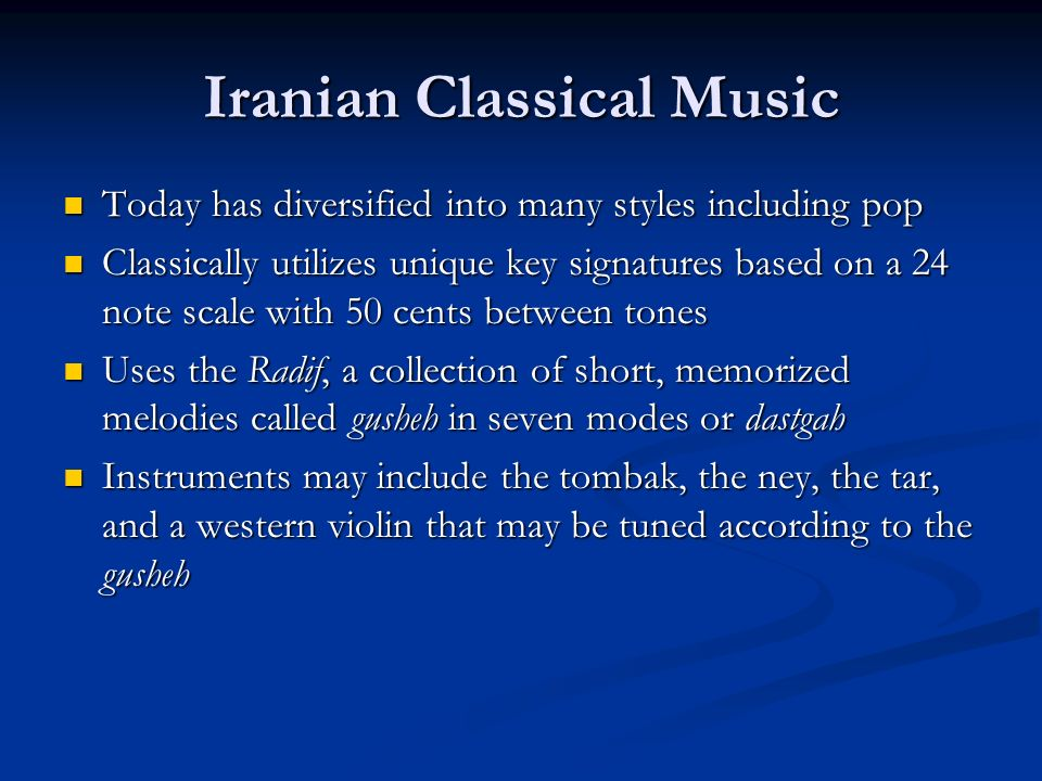 Iranian Classical Music Today has diversified into many styles including pop Today has diversified into many styles including pop Classically utilizes unique key signatures based on a 24 note scale with 50 cents between tones Classically utilizes unique key signatures based on a 24 note scale with 50 cents between tones Uses the Radif, a collection of short, memorized melodies called gusheh in seven modes or dastgah Uses the Radif, a collection of short, memorized melodies called gusheh in seven modes or dastgah Instruments may include the tombak, the ney, the tar, and a western violin that may be tuned according to the gusheh Instruments may include the tombak, the ney, the tar, and a western violin that may be tuned according to the gusheh