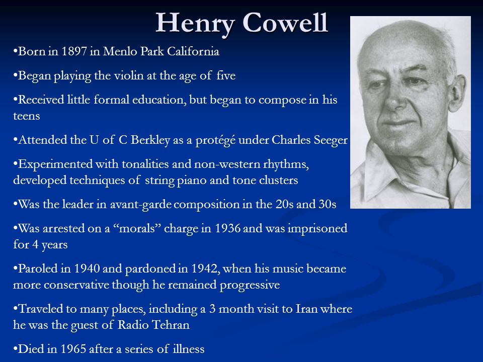 Henry Cowell Born in 1897 in Menlo Park California Began playing the violin at the age of five Received little formal education, but began to compose