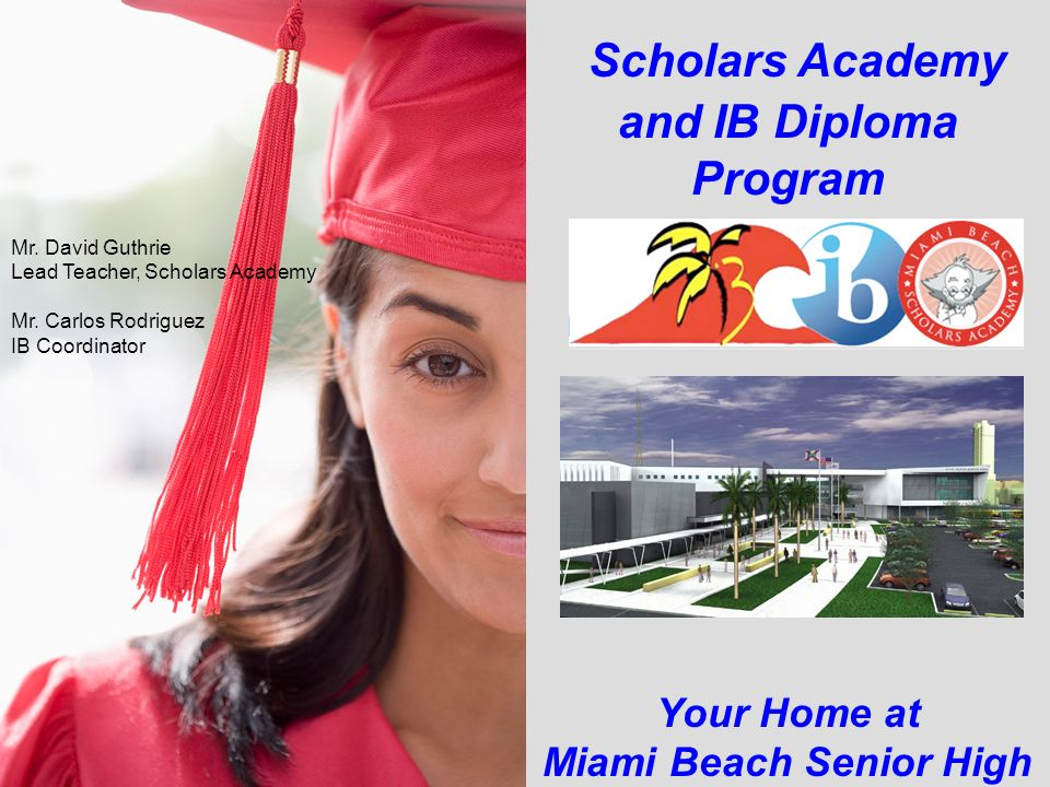 Scholars Academy and IB Diploma Program Your Home at Miami Beach Senior High Mr. David Guthrie Lead Teacher, Scholars Academy Mr. Carlos Rodriguez IB