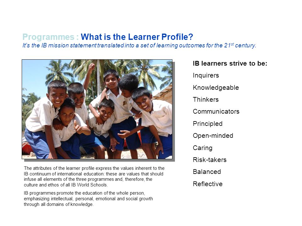 Programmes : What is the Learner Profile? Its the IB mission statement translated into a set of learning outcomes for the 21 st century. The attribute