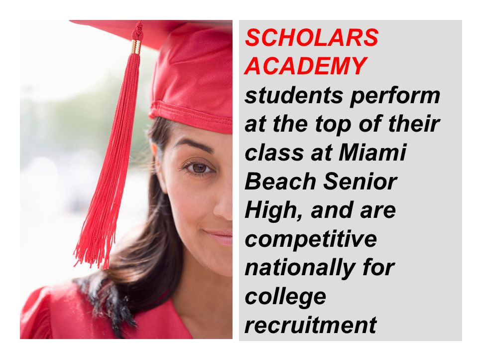 SCHOLARS ACADEMY students perform at the top of their class at Miami Beach Senior High, and are competitive nationally for college recruitment