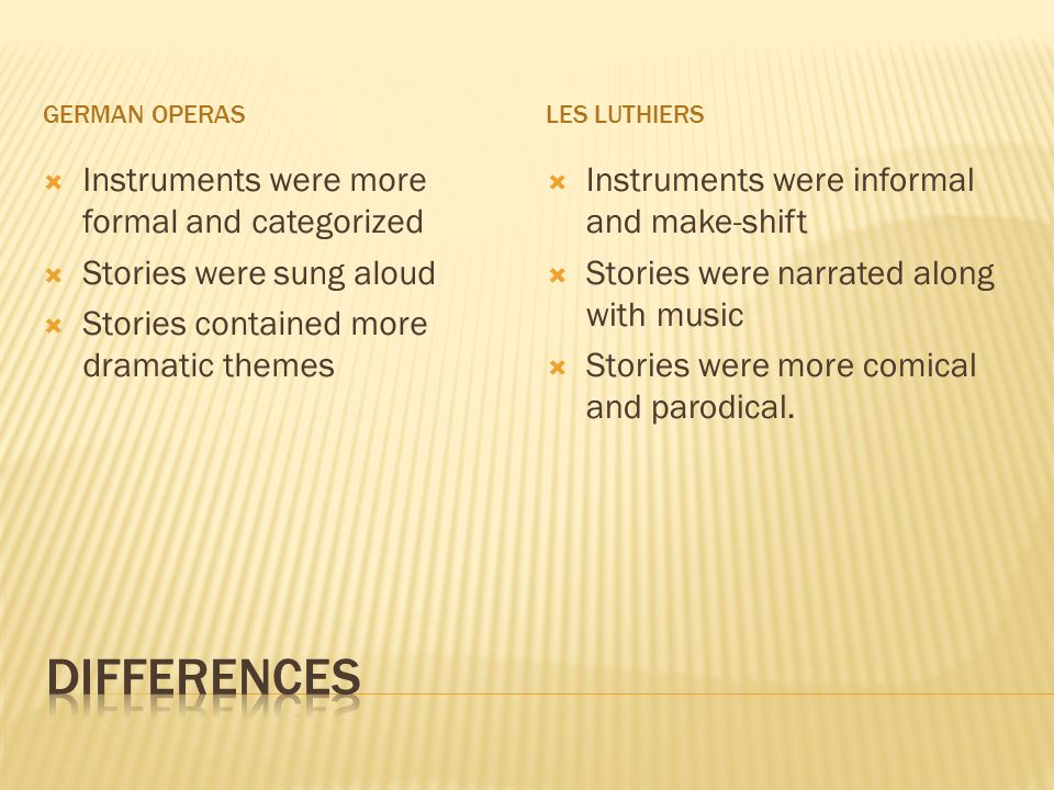 GERMAN OPERASLES LUTHIERS Instruments were more formal and categorized Stories were sung aloud Stories contained more dramatic themes Instruments were informal and make-shift Stories were narrated along with music Stories were more comical and parodical.