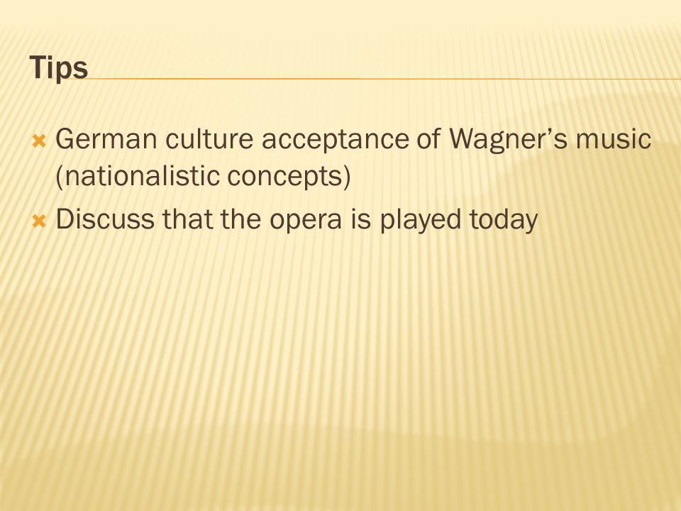 Tips German culture acceptance of Wagners music (nationalistic concepts) Discuss that the opera is played today
