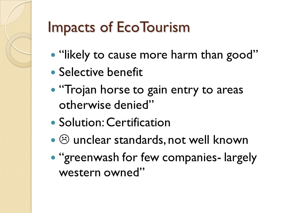 Impacts of EcoTourism likely to cause more harm than good Selective benefit Trojan horse to gain entry to areas otherwise denied Solution: Certificati