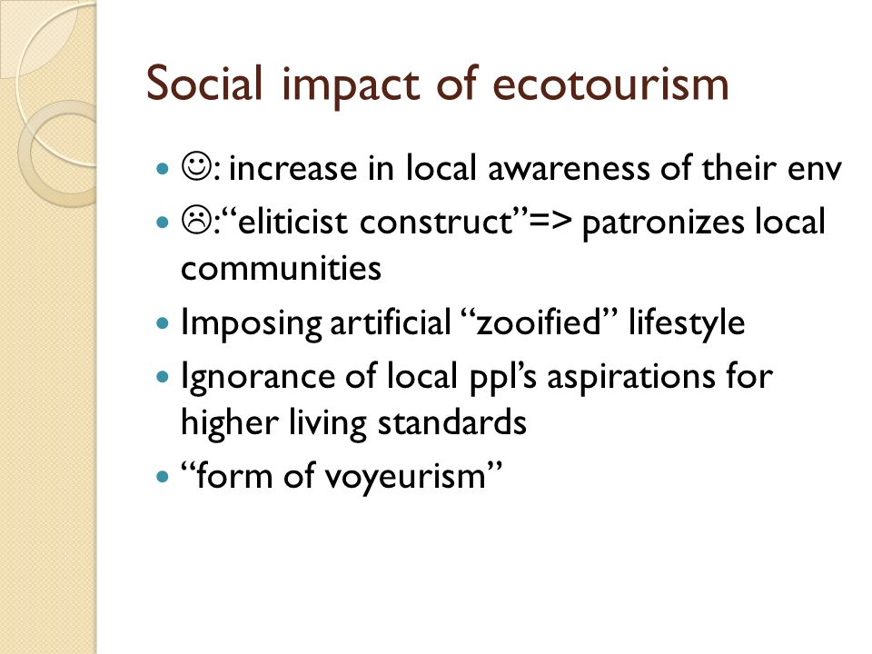 Social impact of ecotourism : increase in local awareness of their env :eliticist construct=> patronizes local communities Imposing artificial zooifie