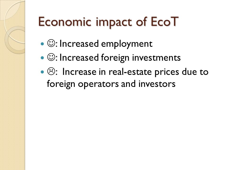 Economic impact of EcoT : Increased employment : Increased foreign investments : Increase in real-estate prices due to foreign operators and investors