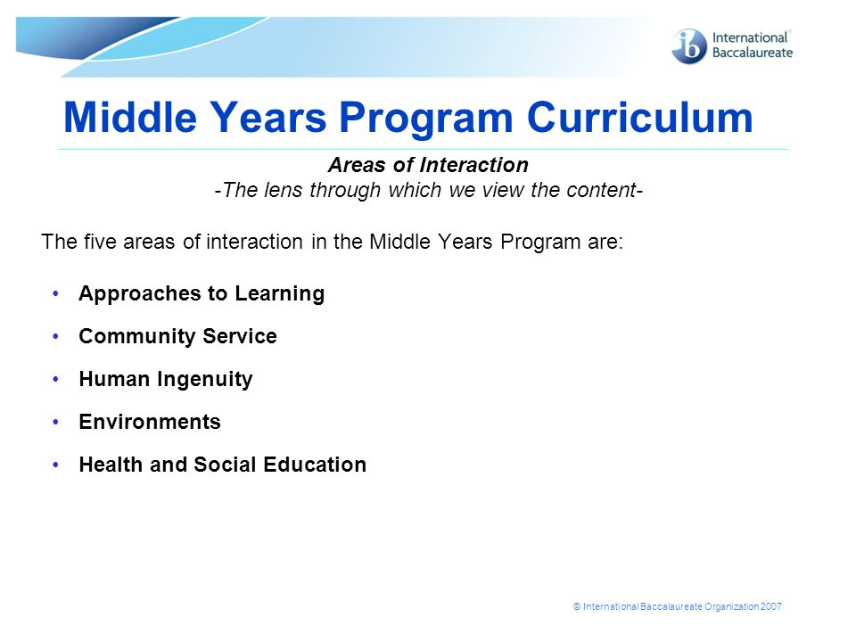 © International Baccalaureate Organization 2007 Middle Years Program Curriculum Areas of Interaction -The lens through which we view the content- The five areas of interaction in the Middle Years Program are: Approaches to Learning Community Service Human Ingenuity Environments Health and Social Education