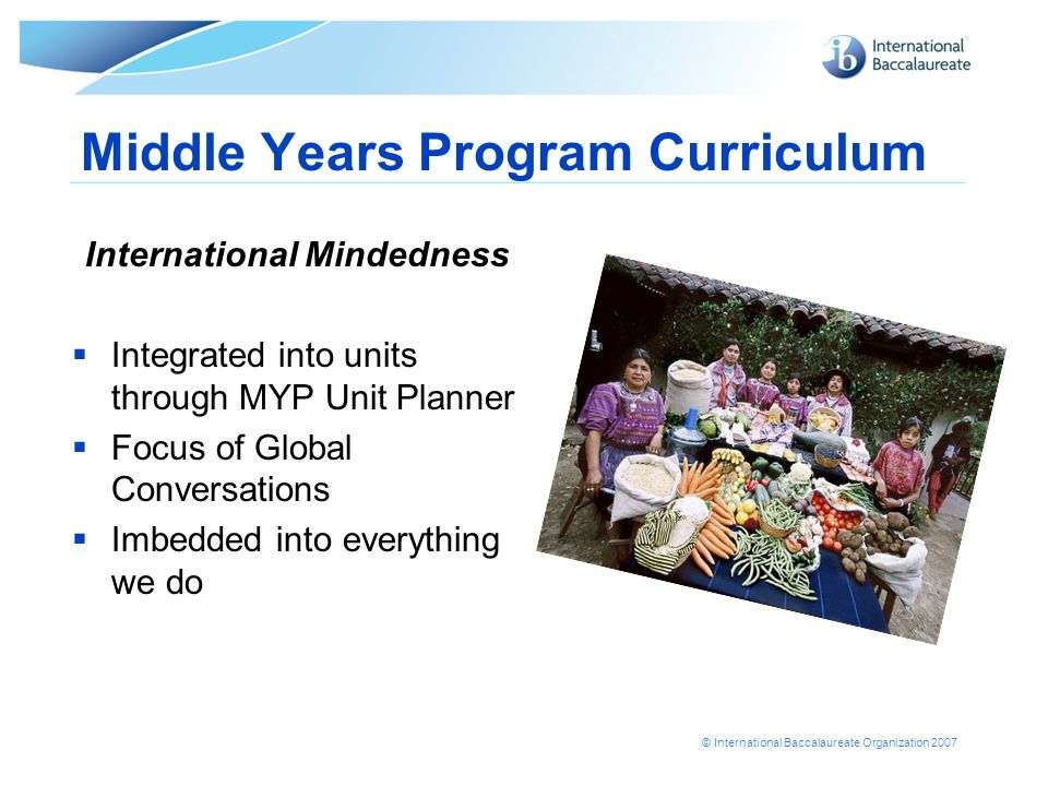 © International Baccalaureate Organization 2007 Middle Years Program Curriculum International Mindedness Integrated into units through MYP Unit Planne