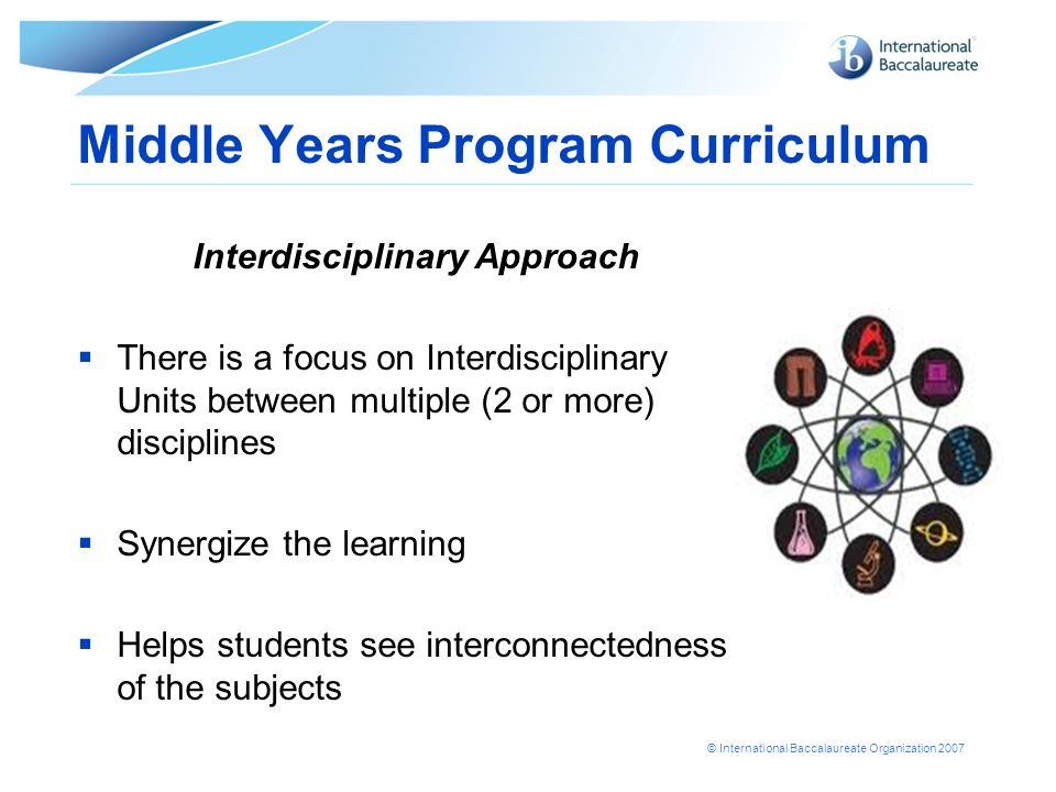 © International Baccalaureate Organization 2007 Middle Years Program Curriculum Interdisciplinary Approach There is a focus on Interdisciplinary Units between multiple (2 or more) disciplines Synergize the learning Helps students see interconnectedness of the subjects