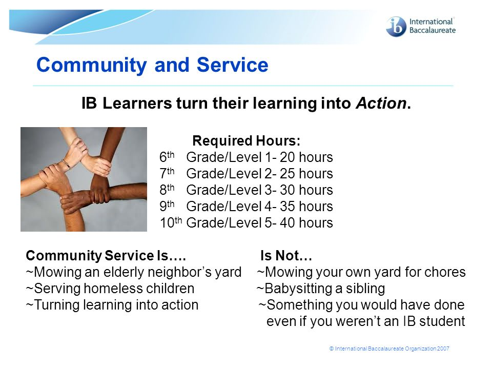 © International Baccalaureate Organization 2007 Community and Service IB Learners turn their learning into Action. Required Hours: 6 th Grade/Level 1-