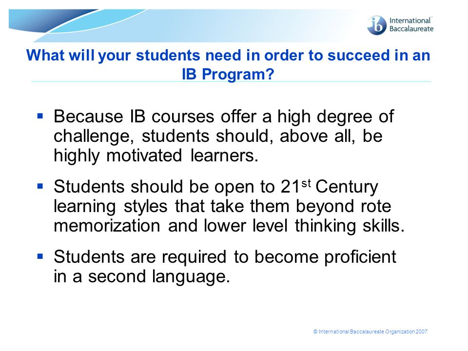 © International Baccalaureate Organization 2007 What will your students need in order to succeed in an IB Program? Because IB courses offer a high deg