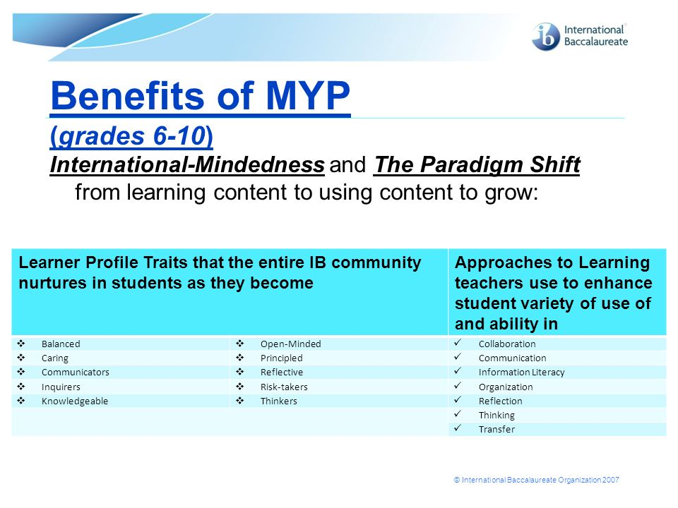 © International Baccalaureate Organization 2007 Benefits of MYP (grades 6-10) International-Mindedness and The Paradigm Shift from learning content to using content to grow: Learner Profile Traits that the entire IB community nurtures in students as they become Approaches to Learning teachers use to enhance student variety of use of and ability in Balanced Open-Minded Collaboration Caring Principled Communication Communicators Reflective Information Literacy Inquirers Risk-takers Organization Knowledgeable Thinkers Reflection Thinking Transfer