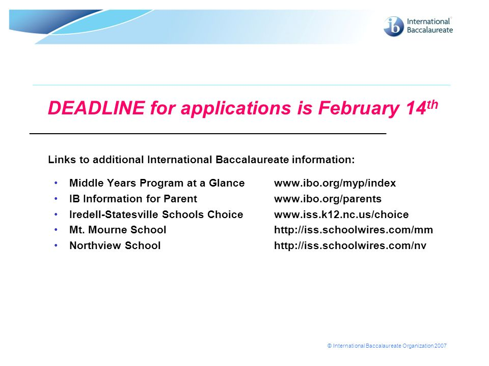 © International Baccalaureate Organization 2007 DEADLINE for applications is February 14 th ___________________________________________________________ Links to additional International Baccalaureate information: Middle Years Program at a Glance www.ibo.org/myp/index IB Information for Parentwww.ibo.org/parents Iredell-Statesville Schools Choice www.iss.k12.nc.us/choice Mt.