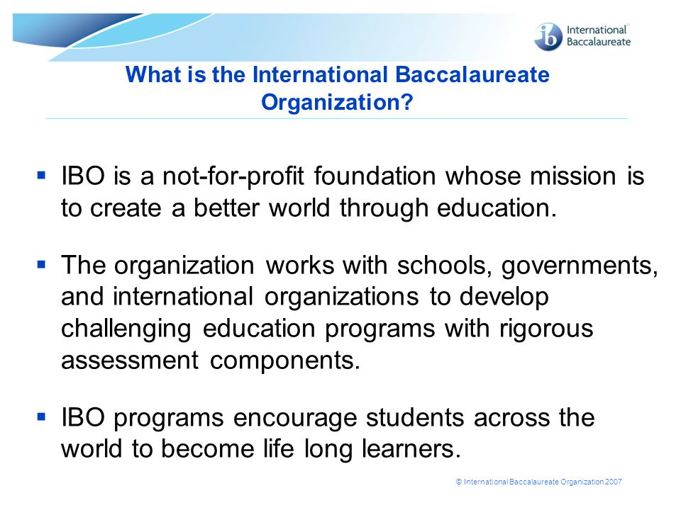 © International Baccalaureate Organization 2007 What is the International Baccalaureate Organization? IBO is a not-for-profit foundation whose mission