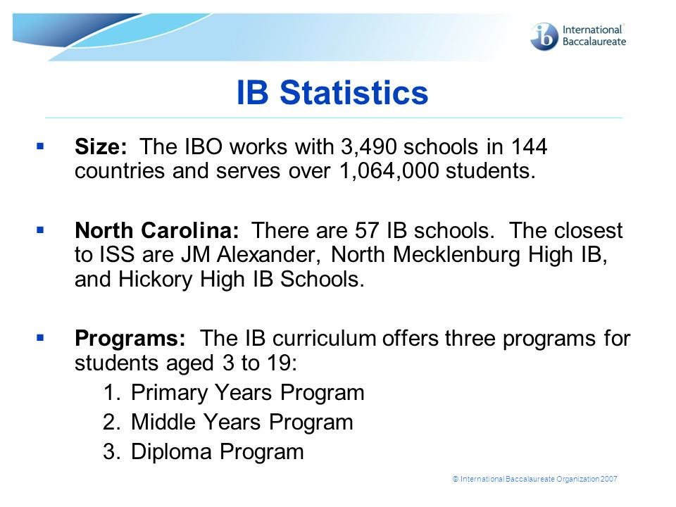 © International Baccalaureate Organization 2007 IB Statistics Size: The IBO works with 3,490 schools in 144 countries and serves over 1,064,000 students.