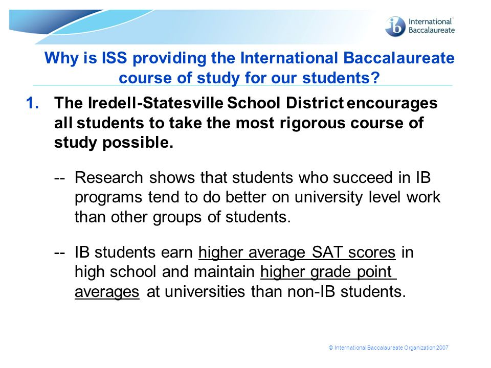 © International Baccalaureate Organization 2007 Why is ISS providing the International Baccalaureate course of study for our students.