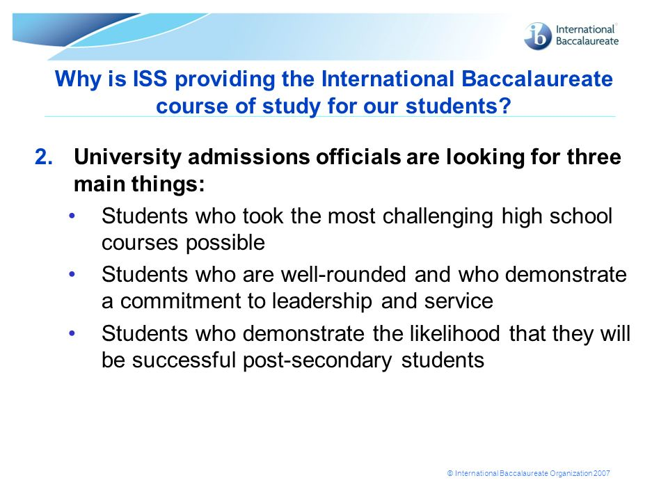 © International Baccalaureate Organization 2007 Why is ISS providing the International Baccalaureate course of study for our students? 2.University ad