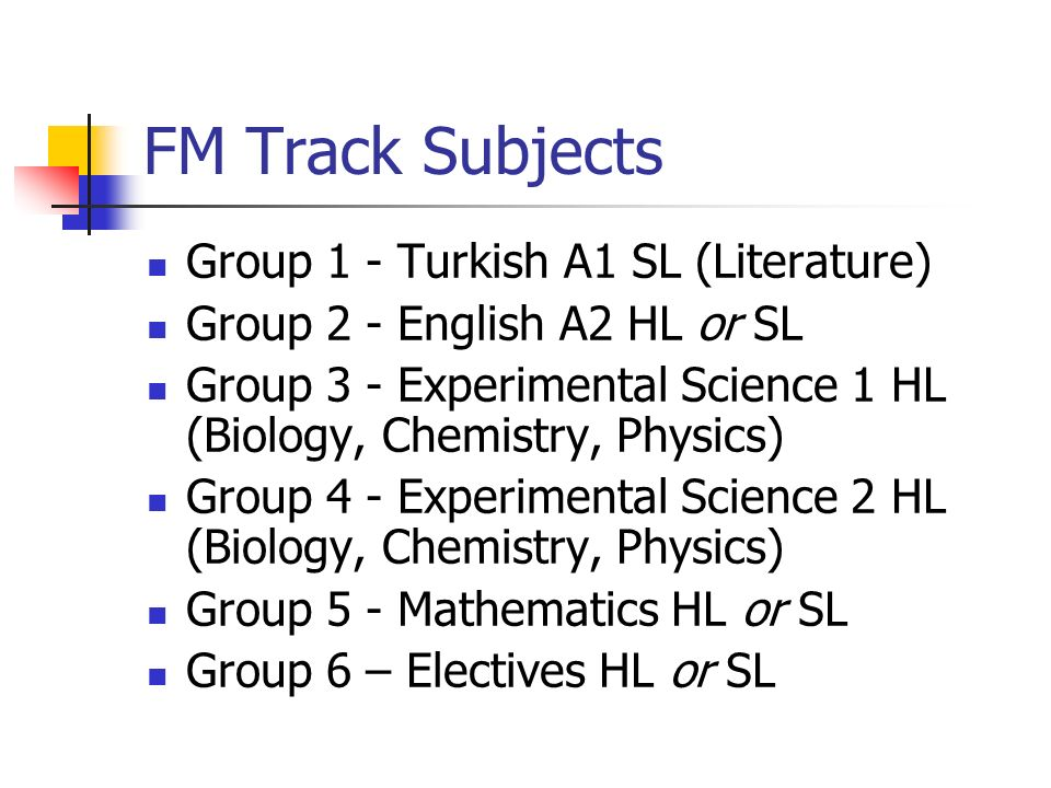 FM Track Subjects Group 1 - Turkish A1 SL (Literature) Group 2 - English A2 HL or SL Group 3 - Experimental Science 1 HL (Biology, Chemistry, Physics)