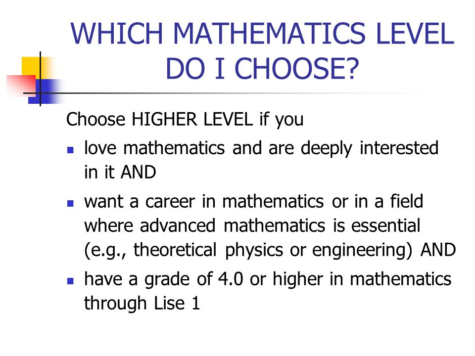 WHICH MATHEMATICS LEVEL DO I CHOOSE? Choose HIGHER LEVEL if you love mathematics and are deeply interested in it AND want a career in mathematics or i