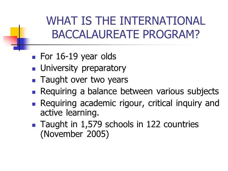 WHAT IS THE INTERNATIONAL BACCALAUREATE PROGRAM? For 16-19 year olds University preparatory Taught over two years Requiring a balance between various