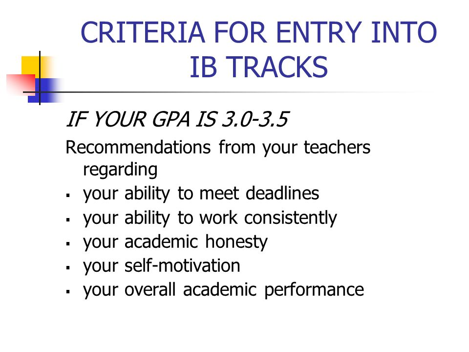 IF YOUR GPA IS 3.0-3.5 Recommendations from your teachers regarding your ability to meet deadlines your ability to work consistently your academic hon