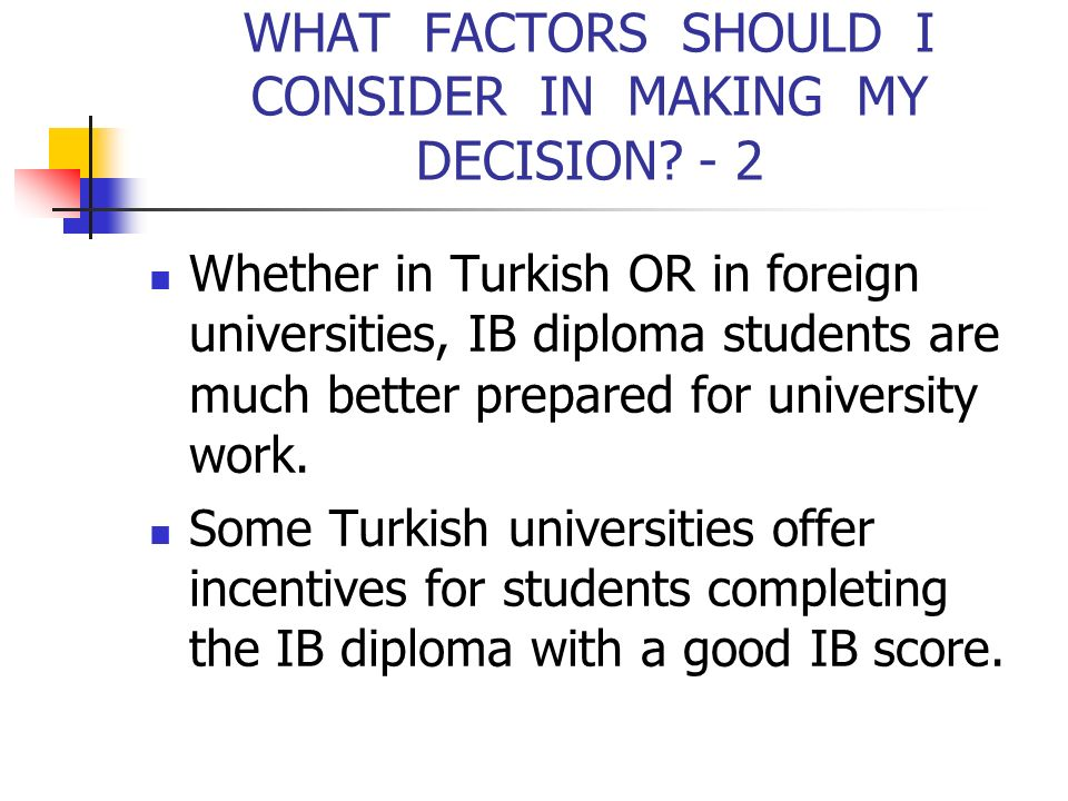 WHAT FACTORS SHOULD I CONSIDER IN MAKING MY DECISION? - 2 Whether in Turkish OR in foreign universities, IB diploma students are much better prepared