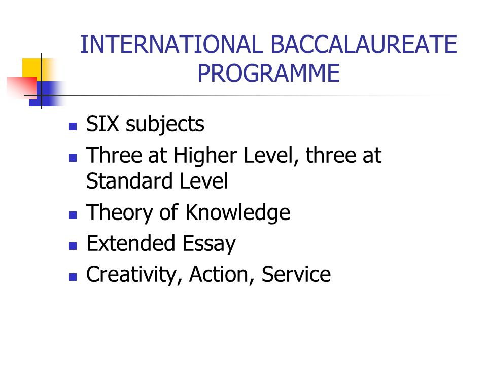 INTERNATIONAL BACCALAUREATE PROGRAMME SIX subjects Three at Higher Level, three at Standard Level Theory of Knowledge Extended Essay Creativity, Actio