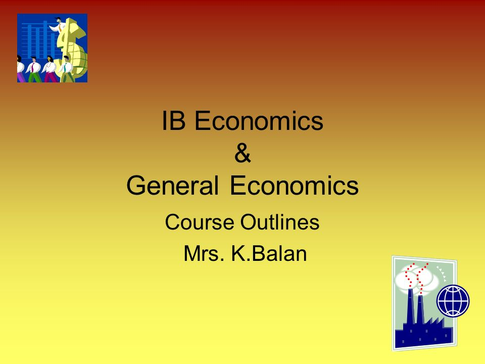 IB Economics & General Economics Course Outlines Mrs. K.Balan