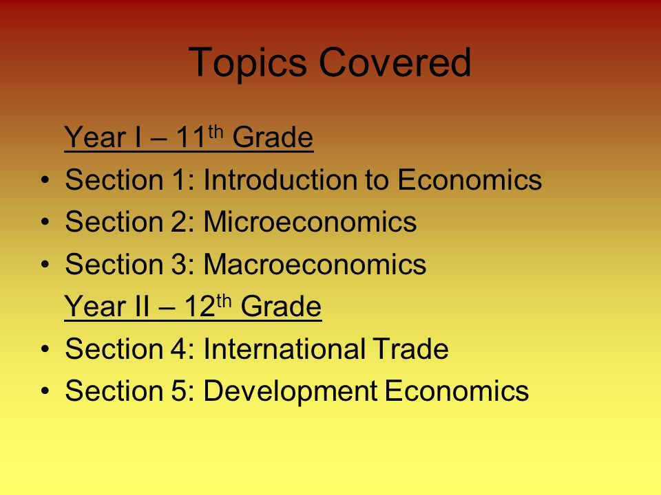 Topics Covered Year I – 11 th Grade Section 1: Introduction to Economics Section 2: Microeconomics Section 3: Macroeconomics Year II – 12 th Grade Section 4: International Trade Section 5: Development Economics