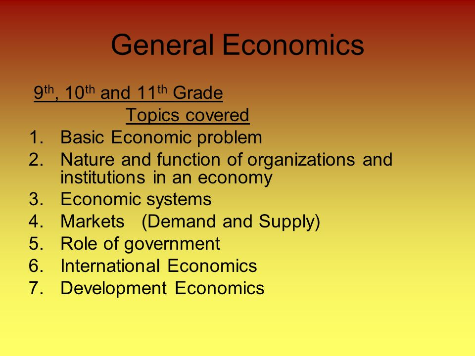General Economics 9 th, 10 th and 11 th Grade Topics covered 1.Basic Economic problem 2.Nature and function of organizations and institutions in an economy 3.Economic systems 4.Markets (Demand and Supply) 5.Role of government 6.International Economics 7.Development Economics