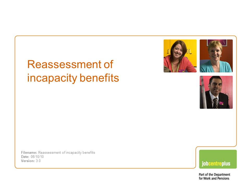 Incapacity benefits – Changes you need to know about Reassessment of incapacity benefits Filename: Reassessment of incapacity benefits Date: 08/10/10 Version: 3.0